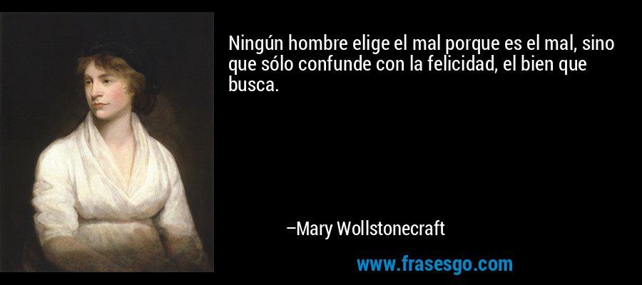 Ningún hombre elige el mal porque es el mal, sino que sólo confunde con la felicidad, el bien que busca. – Mary Wollstonecraft