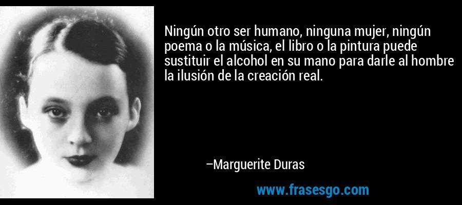 Ningún otro ser humano, ninguna mujer, ningún poema o la música, el libro o la pintura puede sustituir el alcohol en su mano para darle al hombre la ilusión de la creación real. – Marguerite Duras