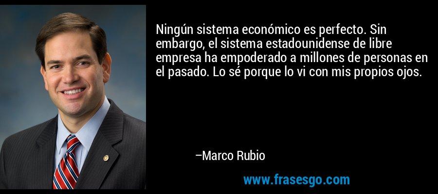 Ningún sistema económico es perfecto. Sin embargo, el sistema estadounidense de libre empresa ha empoderado a millones de personas en el pasado. Lo sé porque lo vi con mis propios ojos. – Marco Rubio