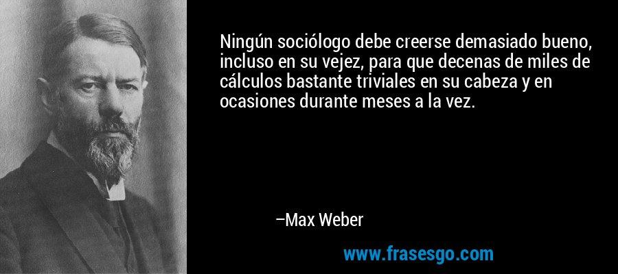 Ningún sociólogo debe creerse demasiado bueno, incluso en su vejez, para que decenas de miles de cálculos bastante triviales en su cabeza y en ocasiones durante meses a la vez. – Max Weber