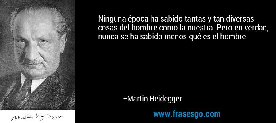 Ninguna época ha sabido tantas y tan diversas cosas del hombre como la nuestra. Pero en verdad, nunca se ha sabido menos qué es el hombre. – Martin Heidegger