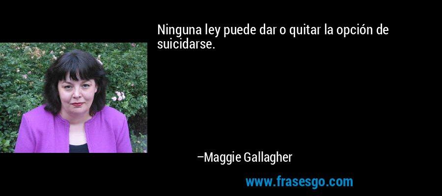 Ninguna ley puede dar o quitar la opción de suicidarse. – Maggie Gallagher