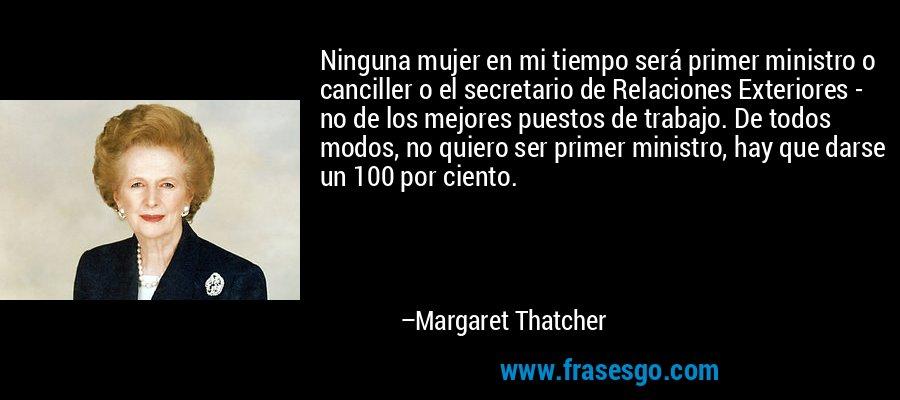 Ninguna mujer en mi tiempo será primer ministro o canciller o el secretario de Relaciones Exteriores - no de los mejores puestos de trabajo. De todos modos, no quiero ser primer ministro, hay que darse un 100 por ciento. – Margaret Thatcher