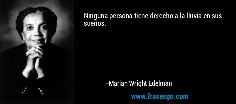 Ninguna persona tiene derecho a la lluvia en sus sueños. – Marian Wright Edelman