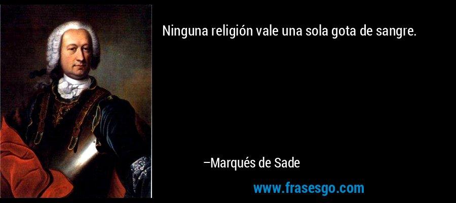 Ninguna religión vale una sola gota de sangre. – Marqués de Sade