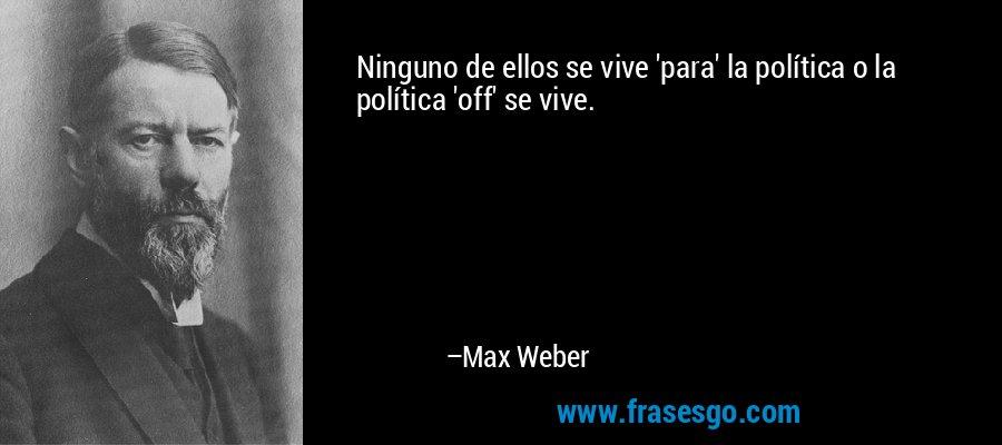 Ninguno de ellos se vive 'para' la política o la política 'off' se vive. – Max Weber