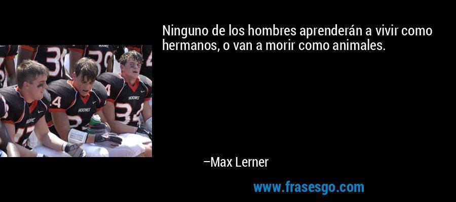 Ninguno de los hombres aprenderán a vivir como hermanos, o van a morir como animales. – Max Lerner