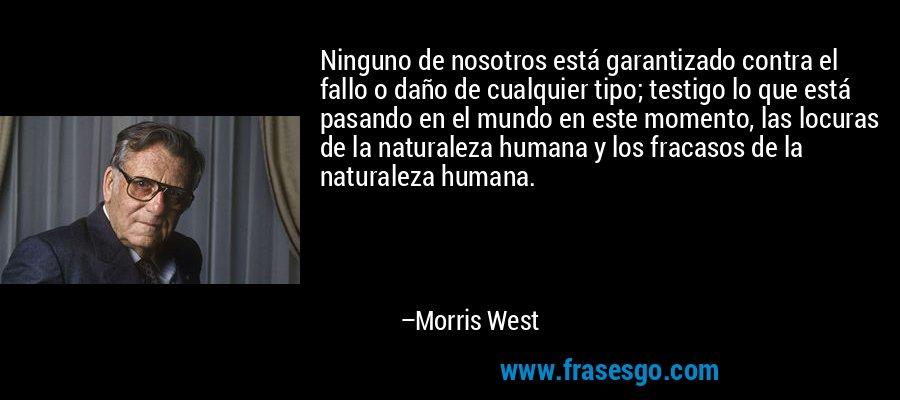 Ninguno de nosotros está garantizado contra el fallo o daño de cualquier tipo; testigo lo que está pasando en el mundo en este momento, las locuras de la naturaleza humana y los fracasos de la naturaleza humana. – Morris West
