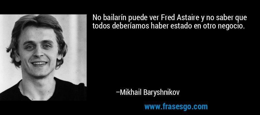 No bailarín puede ver Fred Astaire y no saber que todos deberíamos haber estado en otro negocio. – Mikhail Baryshnikov