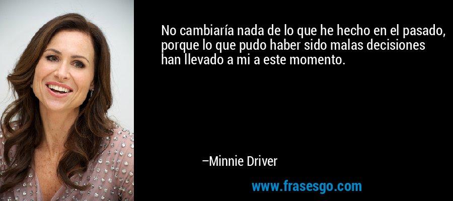 No cambiaría nada de lo que he hecho en el pasado, porque lo que pudo haber sido malas decisiones han llevado a mi a este momento. – Minnie Driver