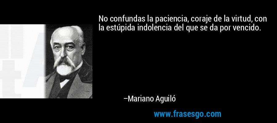 No confundas la paciencia, coraje de la virtud, con la estúpida indolencia del que se da por vencido. – Mariano Aguiló