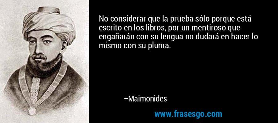 No considerar que la prueba sólo porque está escrito en los libros, por un mentiroso que engañarán con su lengua no dudará en hacer lo mismo con su pluma. – Maimonides