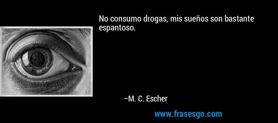 No consumo drogas, mis sueños son bastante espantoso. – M. C. Escher