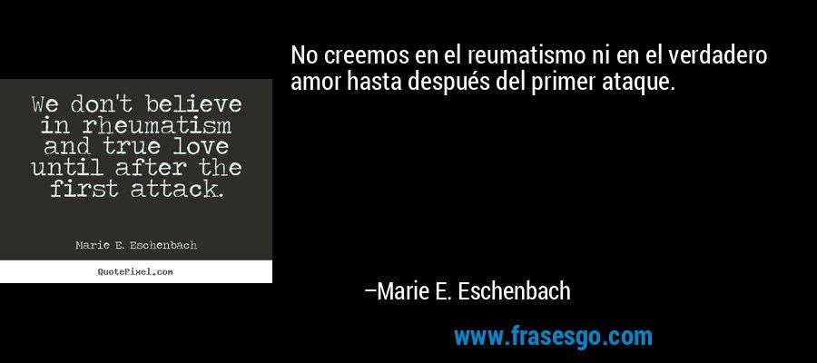 No creemos en el reumatismo ni en el verdadero amor hasta después del primer ataque. – Marie E. Eschenbach