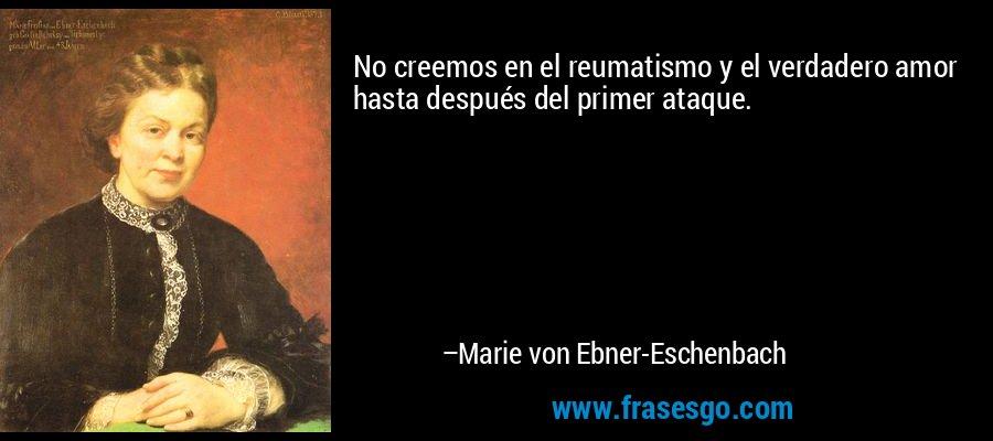 No creemos en el reumatismo y el verdadero amor hasta después del primer ataque. – Marie von Ebner-Eschenbach