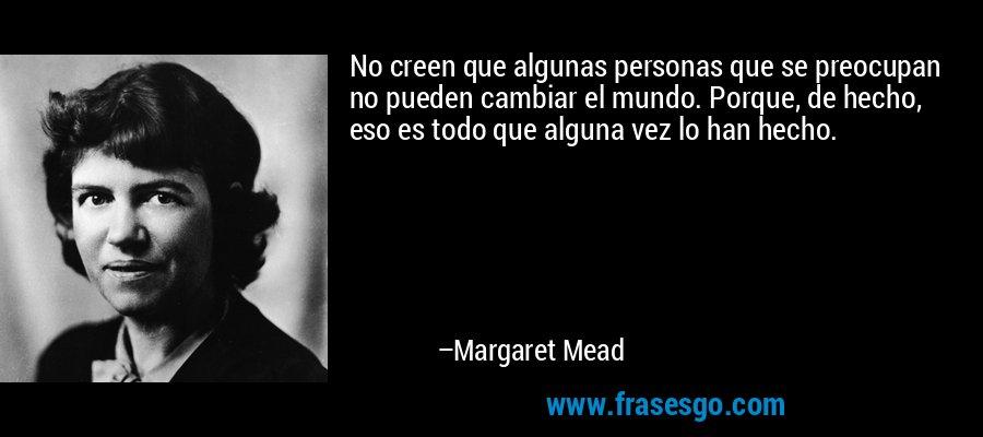 No creen que algunas personas que se preocupan no pueden cambiar el mundo. Porque, de hecho, eso es todo que alguna vez lo han hecho. – Margaret Mead