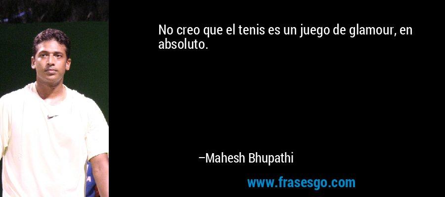 No creo que el tenis es un juego de glamour, en absoluto. – Mahesh Bhupathi