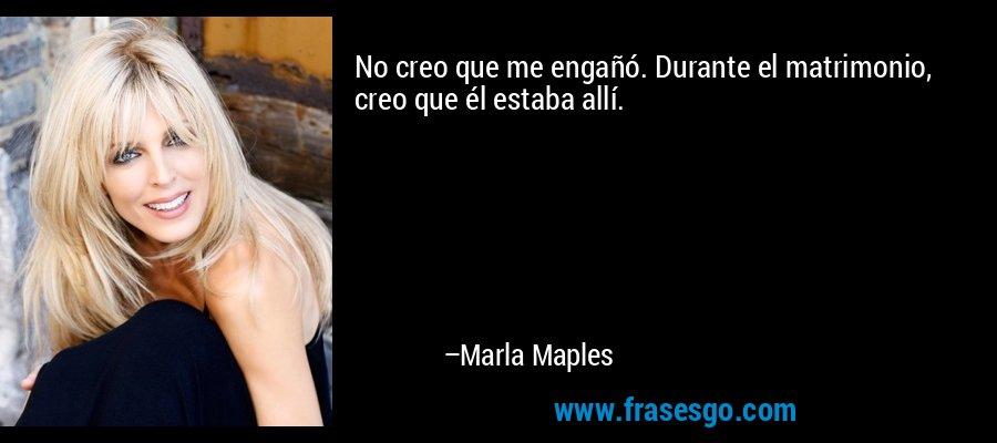 No creo que me engañó. Durante el matrimonio, creo que él estaba allí. – Marla Maples