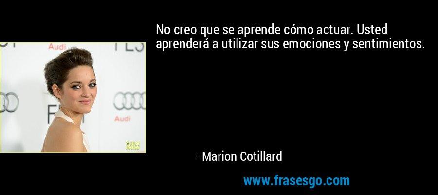 No creo que se aprende cómo actuar. Usted aprenderá a utilizar sus emociones y sentimientos. – Marion Cotillard
