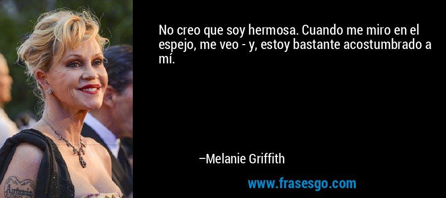 No creo que soy hermosa. Cuando me miro en el espejo, me veo - y, estoy bastante acostumbrado a mí. – Melanie Griffith