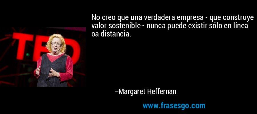 No creo que una verdadera empresa - que construye valor sostenible - nunca puede existir sólo en línea oa distancia. – Margaret Heffernan