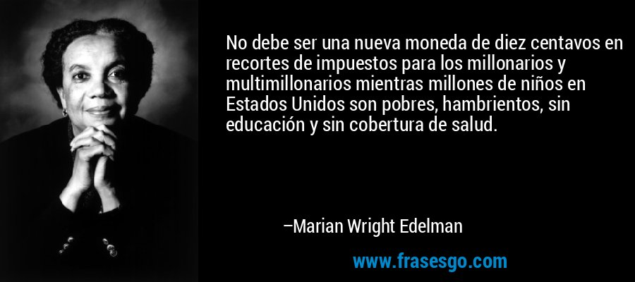 No debe ser una nueva moneda de diez centavos en recortes de impuestos para los millonarios y multimillonarios mientras millones de niños en Estados Unidos son pobres, hambrientos, sin educación y sin cobertura de salud. – Marian Wright Edelman