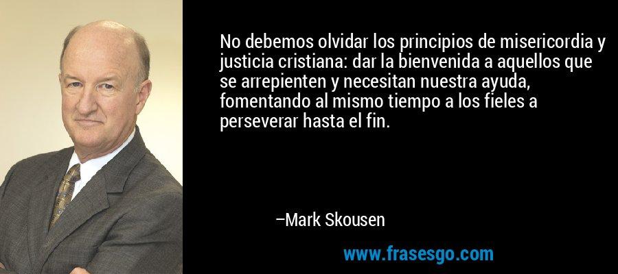 No debemos olvidar los principios de misericordia y justicia cristiana: dar la bienvenida a aquellos que se arrepienten y necesitan nuestra ayuda, fomentando al mismo tiempo a los fieles a perseverar hasta el fin. – Mark Skousen