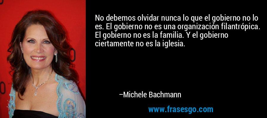 No debemos olvidar nunca lo que el gobierno no lo es. El gobierno no es una organización filantrópica. El gobierno no es la familia. Y el gobierno ciertamente no es la iglesia. – Michele Bachmann