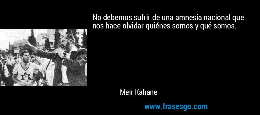No debemos sufrir de una amnesia nacional que nos hace olvidar quiénes somos y qué somos. – Meir Kahane