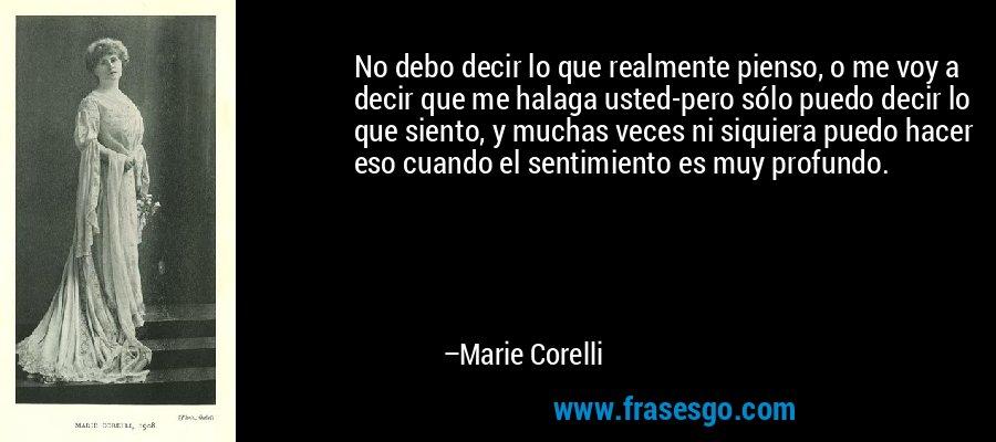 No debo decir lo que realmente pienso, o me voy a decir que me halaga usted-pero sólo puedo decir lo que siento, y muchas veces ni siquiera puedo hacer eso cuando el sentimiento es muy profundo. – Marie Corelli