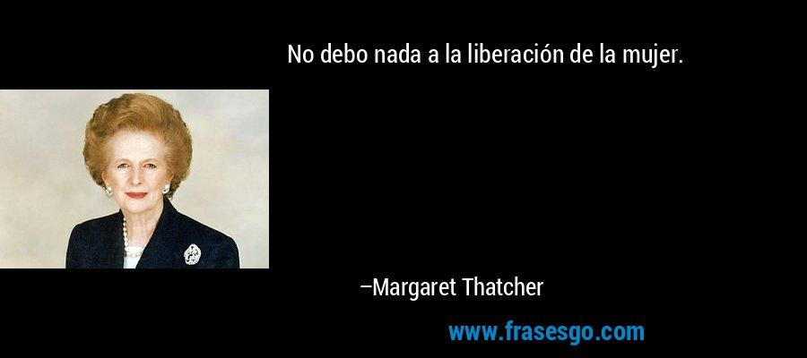 No debo nada a la liberación de la mujer. – Margaret Thatcher