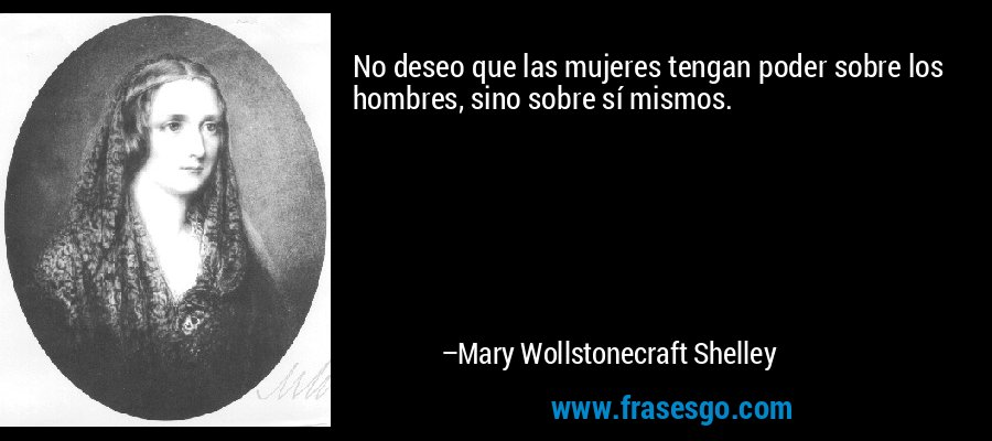 No deseo que las mujeres tengan poder sobre los hombres, sino sobre sí mismos. – Mary Wollstonecraft Shelley