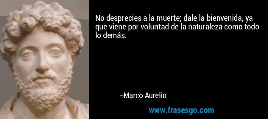 No desprecies a la muerte; dale la bienvenida, ya que viene por voluntad de la naturaleza como todo lo demás. – Marco Aurelio