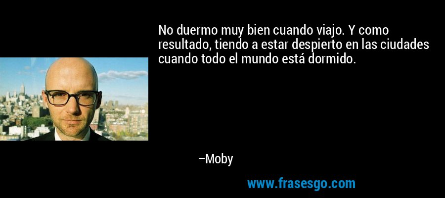 No duermo muy bien cuando viajo. Y como resultado, tiendo a estar despierto en las ciudades cuando todo el mundo está dormido. – Moby