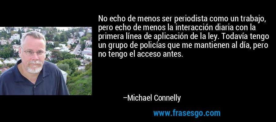 No echo de menos ser periodista como un trabajo, pero echo de menos la interacción diaria con la primera línea de aplicación de la ley. Todavía tengo un grupo de policías que me mantienen al día, pero no tengo el acceso antes. – Michael Connelly