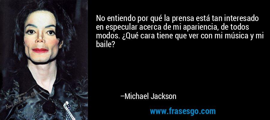 No entiendo por qué la prensa está tan interesado en especular acerca de mi apariencia, de todos modos. ¿Qué cara tiene que ver con mi música y mi baile? – Michael Jackson