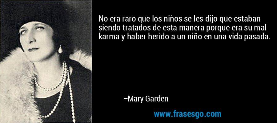No era raro que los niños se les dijo que estaban siendo tratados de esta manera porque era su mal karma y haber herido a un niño en una vida pasada. – Mary Garden