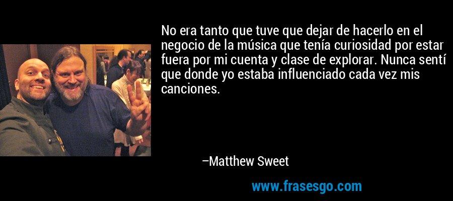 No era tanto que tuve que dejar de hacerlo en el negocio de la música que tenía curiosidad por estar fuera por mi cuenta y clase de explorar. Nunca sentí que donde yo estaba influenciado cada vez mis canciones. – Matthew Sweet