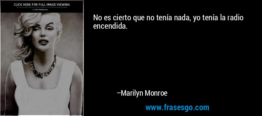No es cierto que no tenía nada, yo tenía la radio encendida. – Marilyn Monroe
