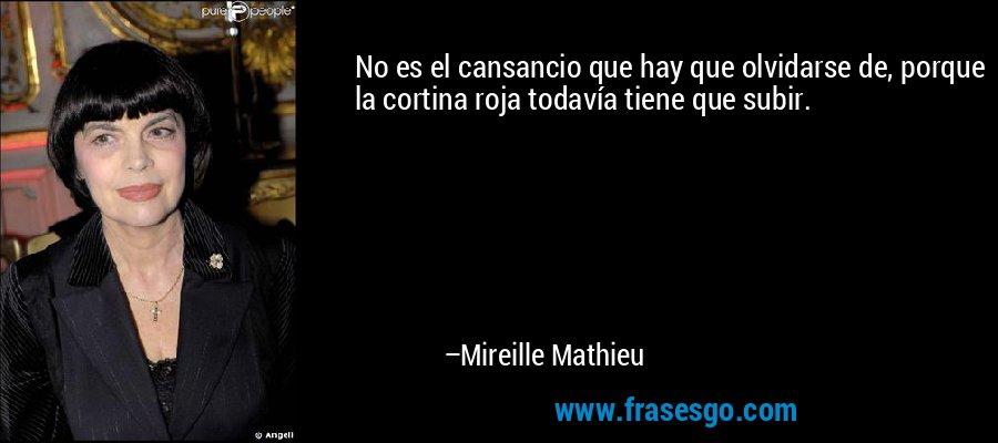 No es el cansancio que hay que olvidarse de, porque la cortina roja todavía tiene que subir. – Mireille Mathieu