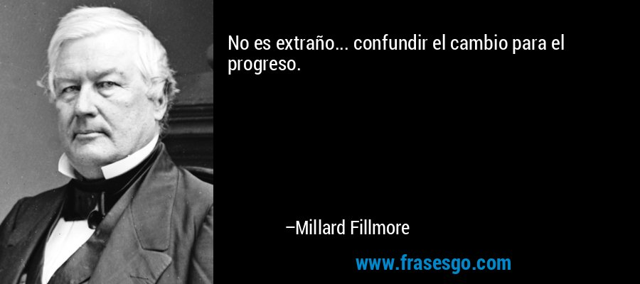 No es extraño... confundir el cambio para el progreso. – Millard Fillmore