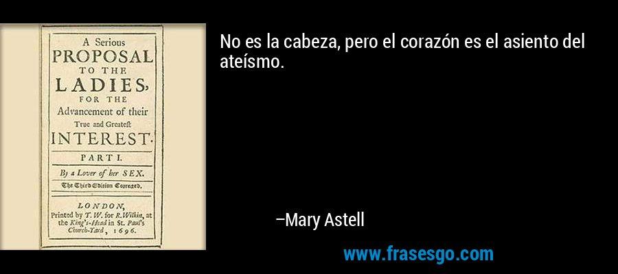 No es la cabeza, pero el corazón es el asiento del ateísmo. – Mary Astell