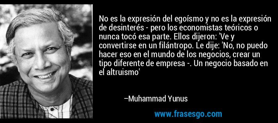 No es la expresión del egoísmo y no es la expresión de desinterés - pero los economistas teóricos o nunca tocó esa parte. Ellos dijeron: 'Ve y convertirse en un filántropo. Le dije: 'No, no puedo hacer eso en el mundo de los negocios, crear un tipo diferente de empresa -. Un negocio basado en el altruismo' – Muhammad Yunus