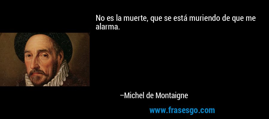 No es la muerte, que se está muriendo de que me alarma. – Michel de Montaigne