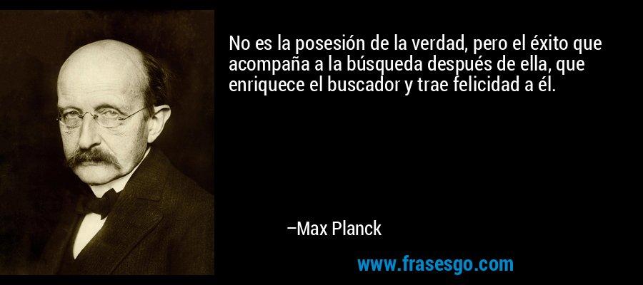 No es la posesión de la verdad, pero el éxito que acompaña a la búsqueda después de ella, que enriquece el buscador y trae felicidad a él. – Max Planck