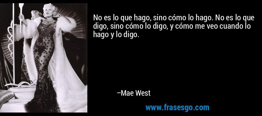 No es lo que hago, sino cómo lo hago. No es lo que digo, sino cómo lo digo, y cómo me veo cuando lo hago y lo digo. – Mae West