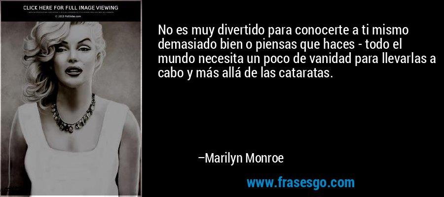 No es muy divertido para conocerte a ti mismo demasiado bien o piensas que haces - todo el mundo necesita un poco de vanidad para llevarlas a cabo y más allá de las cataratas. – Marilyn Monroe