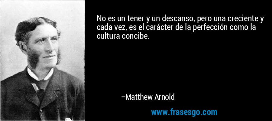 No es un tener y un descanso, pero una creciente y cada vez, es el carácter de la perfección como la cultura concibe. – Matthew Arnold