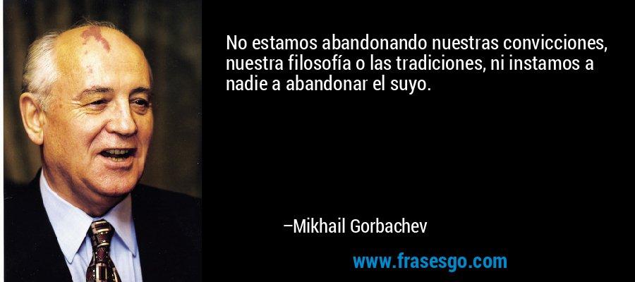 No estamos abandonando nuestras convicciones, nuestra filosofía o las tradiciones, ni instamos a nadie a abandonar el suyo. – Mikhail Gorbachev