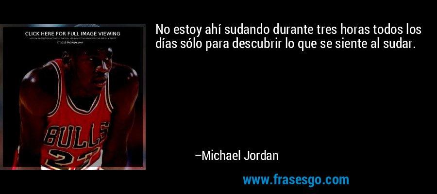 No estoy ahí sudando durante tres horas todos los días sólo para descubrir lo que se siente al sudar. – Michael Jordan